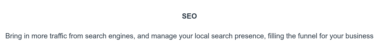 SEO  Bring in more traffic from search engines, and manage your local search  presence, filling the funnel for your business